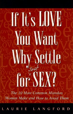If It's Love You Want, Why Settle for (Just) Sex?: The 10 Most Common Mistakes Women Make and ...