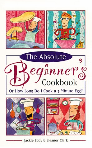9780761513087: The Absolute Beginner's Cookbook, Revised: Or How Long Do I Cook a 3-Minute Egg?