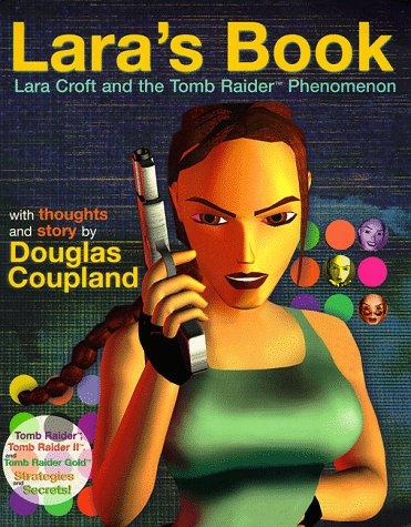 Lara's Book--Lara Croft and the Tomb Raider Phenomenon: Ward, Kip; Coupland, Douglas
