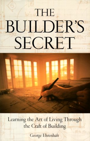 The Builder's Secret: Learning the Art of Living Through the Craft of Building