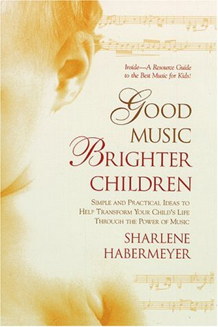 Good Music, Brighter Children: Simple and Practical Ideas to Help Transform Your Child's Life ...