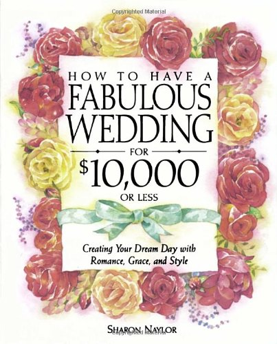 9780761535973: How to Have a Fabulous Wedding for $10,000 or Less: Creating Your Dream Day with Romance, Grace, and Style