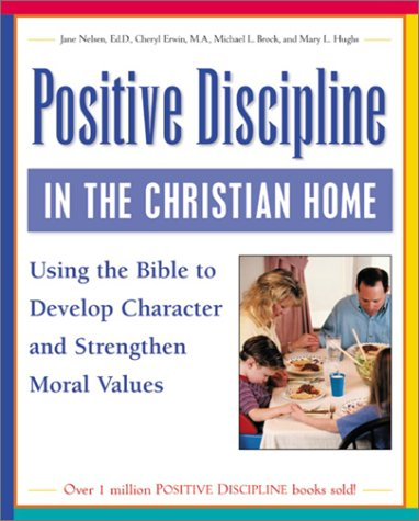 9780761536000: Positive Discipline in the Christian Home: Using the Bible to Nurture Relationships, Develop Character, and Strengthen Family Values