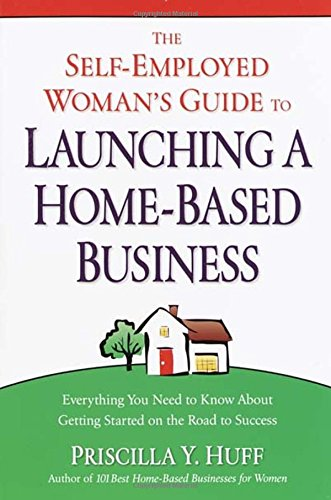 The Self-Employed Woman's Guide to Launching a Home-Based Business: Everything You Need to ...
