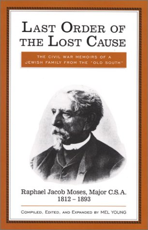 9780761800804: Last Order of the Lost Cause: The True Story of a Jewish Family in the 'Old South': Raphael Jacob Moses, Major C.S.A., 1812-1893