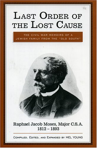 9780761800811: Last Order of the Lost Cause: The True Story of a Jewish Family in the 'Old South': Raphael Jacob Moses, Major C.S.A., 1812-1893
