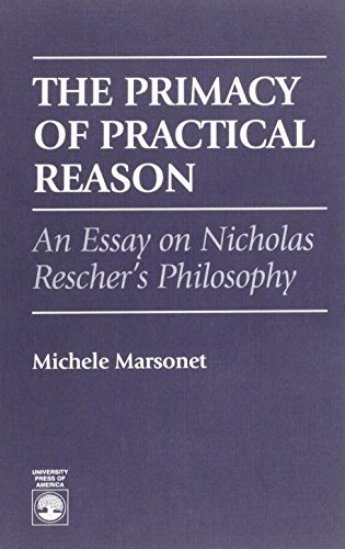 The Primacy of Practical Reason : An Essay on Nicholas Resher's Philosophy: Michele Marsonet