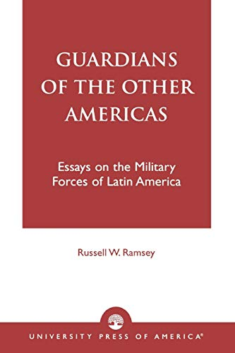 Guardians of the Other Americas: Essays on the Military Forces of Latin America: Ramsey, Russell M.