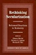 9780761806462: Rethinking Secularization: Reformed Reactions to Modernity (The Calvin Center Series)