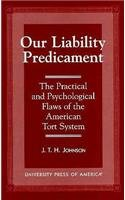 Our Liability Predicament: The Practical and Psychological Flaws of the American Tort System - Johnson, J. T. H.