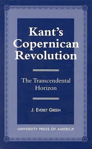 Kant's Copernican revolution : the transcendental horizon.: Green, J. Everet.