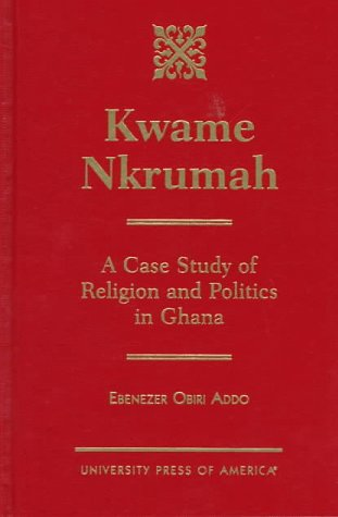 9780761807858: Kwame Nkrumah: A Case Study of Religion and Politics in Ghana