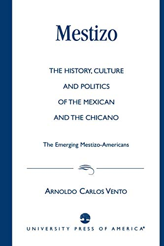 9780761809203: Mestizo: The History, Culture and Politics of the Mexican and the Chicano --The Emerging Mestizo-Americans