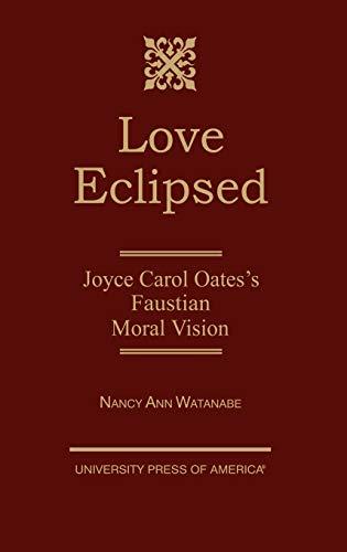 Love Eclipsed: Joyce Carol Oates s Faustian Moral Vision (Hardback): Nancy Ann Watanabe