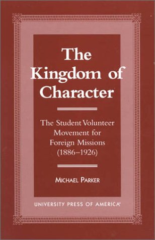 9780761810124: The Kingdom of Character: The Student Volunteer Movement for Foreign Missions, 1886-1926 (American Society of Missiology Dissertation Series)
