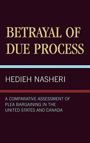 9780761811084: Betrayal of Due Process: A Comparative Assessment of Plea Bargaining in the United States and Canada