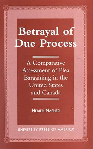 9780761811091: Betrayal of Due Process: A Comparative Assessment of Plea Bargaining in the United States and Canada