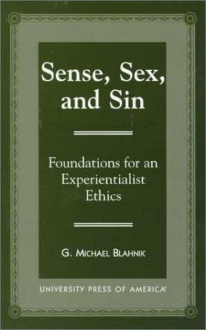 Sense, Sex, and Sin: Foundations for an Experientialist Ethics: Blahnik, Michael G.