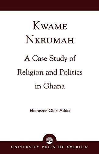 Kwame Nkrumah : A Case Study of: Ebenezer Obiri Addo