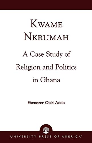 9780761813187: Kwame Nkrumah: A Case Study of Religion and Politics in Ghana