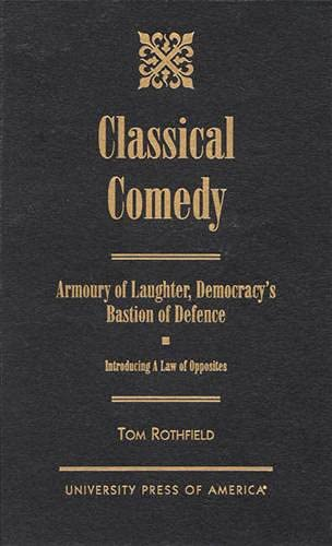 9780761813651: Classical Comedy - An Armoury of Laughter, Democracy's Bastion of Defence: Introducing a Law of Opposites