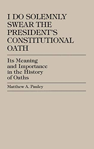 I Do Solemnly Swear: The President's Constitutional Oath: Its Meaning and Importance in the History of Oaths (9780761814887) by Matthew A. Pauley
