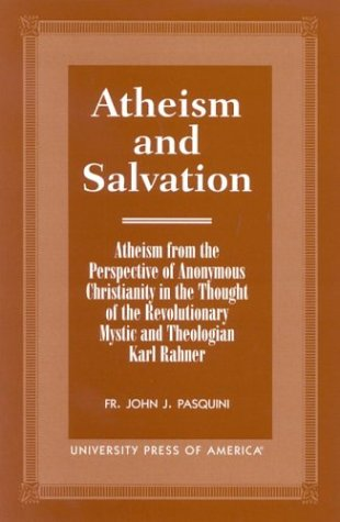 9780761816034: Atheism and Salvation: Atheism From the Perspective of Anonymous Christianity in the Thought of the Revolutionary Mystic and Theologian Karl Rahner