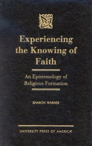 9780761817307: Experiencing the Knowing of Faith: An Epistemology of Religious Formation