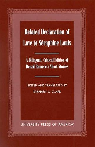 Belated Declaration of Love to Seraphine Louis: A Bilingual, Critical Edition of Denzil Romero's Short Stories - Romero, Denzil; Edited and Translated by Stephen John Clark; Critical Introduction by Antonio M. Isea