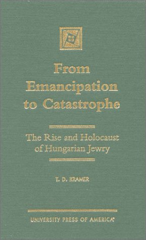 9780761817598: From Emancipation to Catastrophe: The Rise and Holocaust of Hungarian Jewry