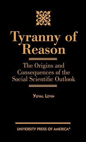 9780761818724: Tyranny of Reason: The Origins and Consequences of the Social Scientific Outlook