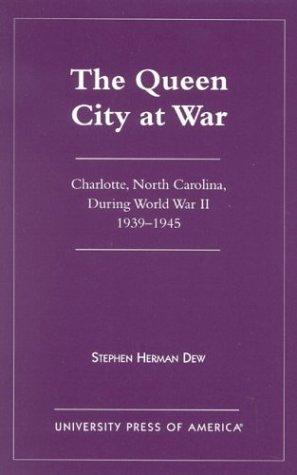 THE QUEEN CITY AT WAR: Charlotte, North Carolina, During World War II 1939-1945.: Dew, Stephen ...