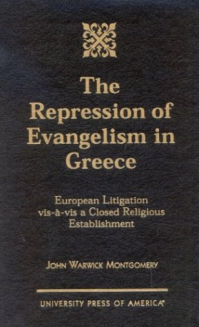 The Repression of Evangelism in Greece: European Litigation vis-a-vis a Closed Religious Establishment (0761819568) by Montgomery, John Warwick