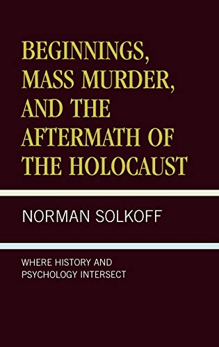 9780761820284: Beginnings, Mass Murder, and Aftermath of the Holocaust: Where History and Psychology Intersect