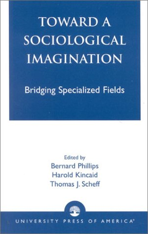 Toward a Sociological Imagination: Bridging Specialized Fields (0761823425) by Bernard Phillips; Harold Kincaid; Thomas Scheff