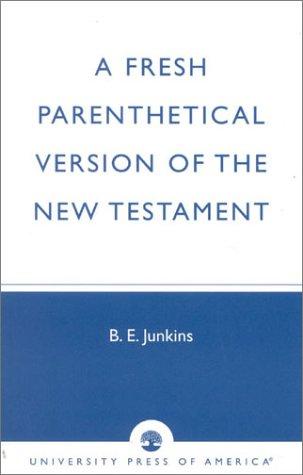 A Fresh Parenthetical Version of the New Testament: B. E. Junkins