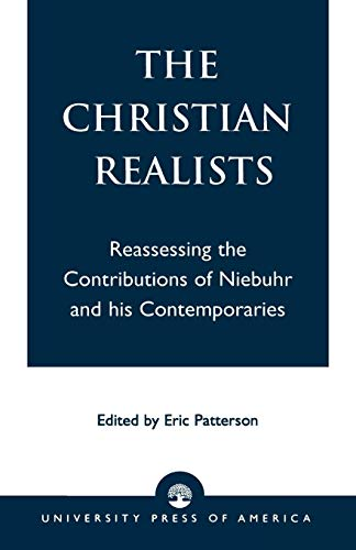 The Christian Realists: Reassessing the Contributions of: Editor-Eric Patterson; Contributor-Mark