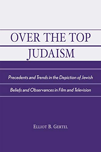 9780761826248: Over the Top Judaism: Precedents and Trends in the Depiction of Jewish Beliefs and Observances in Film and Television