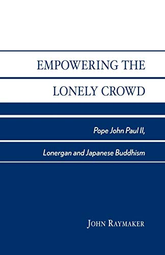 Empowering the Lonely Crowd: Pope John Paul II, Lonergan and Japanese Buddhism (0761826947) by Raymaker, John