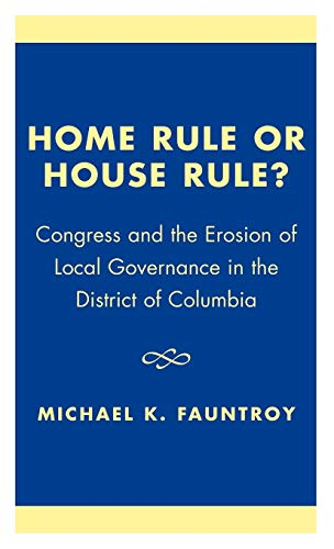 Home Rule or House Rule?: Congress and the Erosion of Local Governance in the District of Columbia:...