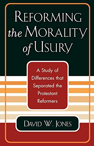 Reforming the Morality of Usury: A Study of the Differences That Separated the Protestant Reformers...