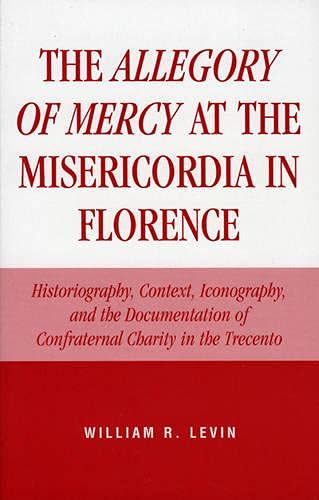 9780761827689: The Allegory of Mercy at the Misericordia in Florence: Historiography, Context, Iconography, and the Documentation of Confraternal Charity in the Trecento
