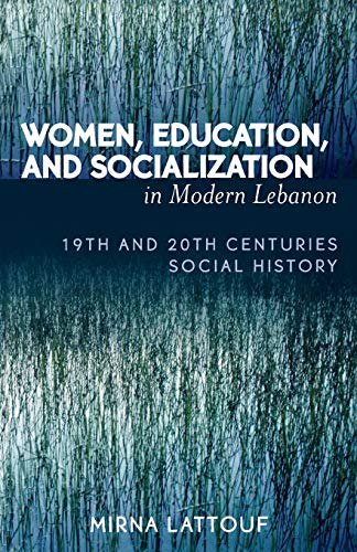 Women, Education, and Socialization in Modern Lebanon: 19th and 20th Centuries Social History: ...