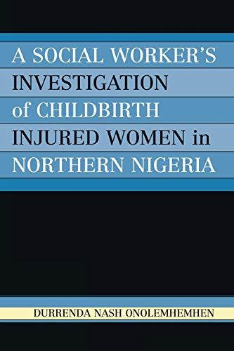 A Social Worker's Investigation of Childbirth Injured Women in Northern Nigeria: Durrenda Nash...