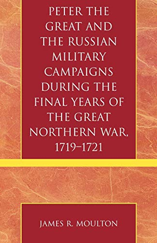 Peter the Great and the Russian Military Campaigns During the Final Years of the Great Northern War...