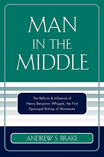 9780761832768: Man in the Middle: The Reform & Influence of Henry Benjamin Whipple, the first Episcopal Bishop of Minnesota