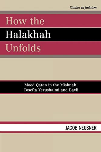How the Halakhah Unfolds: Moed Qatan in the Mishnah, Tosefta Yerushalmi and Bavli: Jacob Neusner