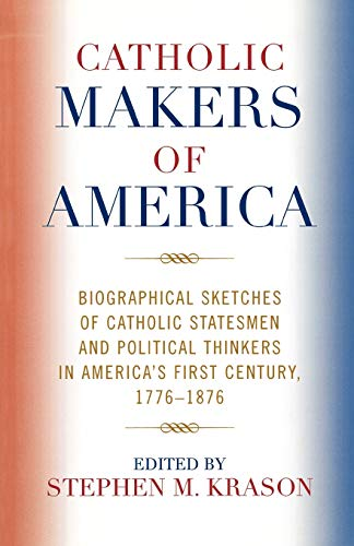 9780761834120: Catholic Makers of America: Biographical Sketches of Catholic Statesmen and Political Thinkers in America's First Century, 1776-1876
