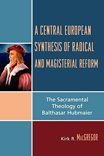 A Central European Synthesis of Radical And Magisterial Reform: The Sacramental Theology of ...