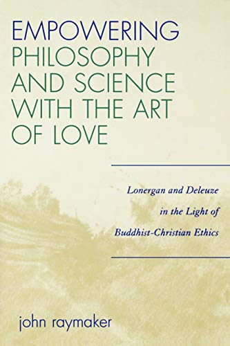 Empowering Philosophy and Science with the Art of Love: Lonergan and Deleuze in the Light of Buddhist-Christian Ethics (0761834672) by Raymaker, John